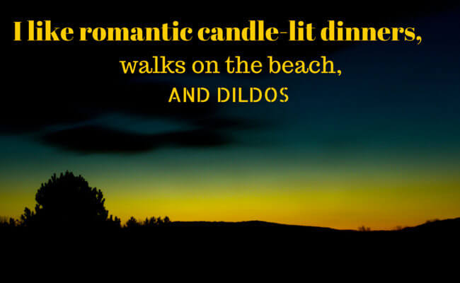 I like romantic candle-lit dinners, walks on the beach, and dildos