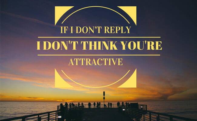 If I don't reply, I don't think you're attractive